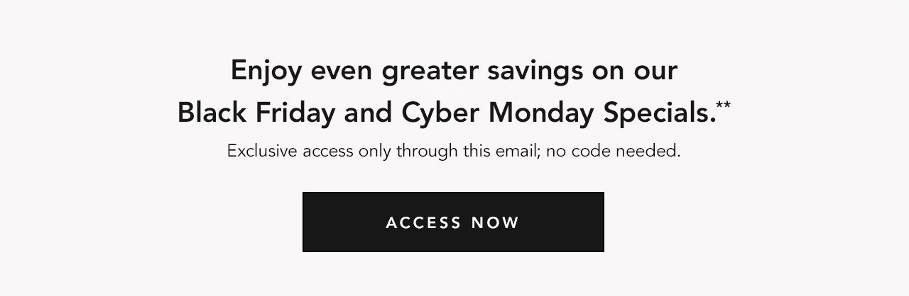 Enjoy even greater savings on our Black Friday and Cyber Monday Specials.** Exclusive access only through this email; no code needed. ACCESS NOW