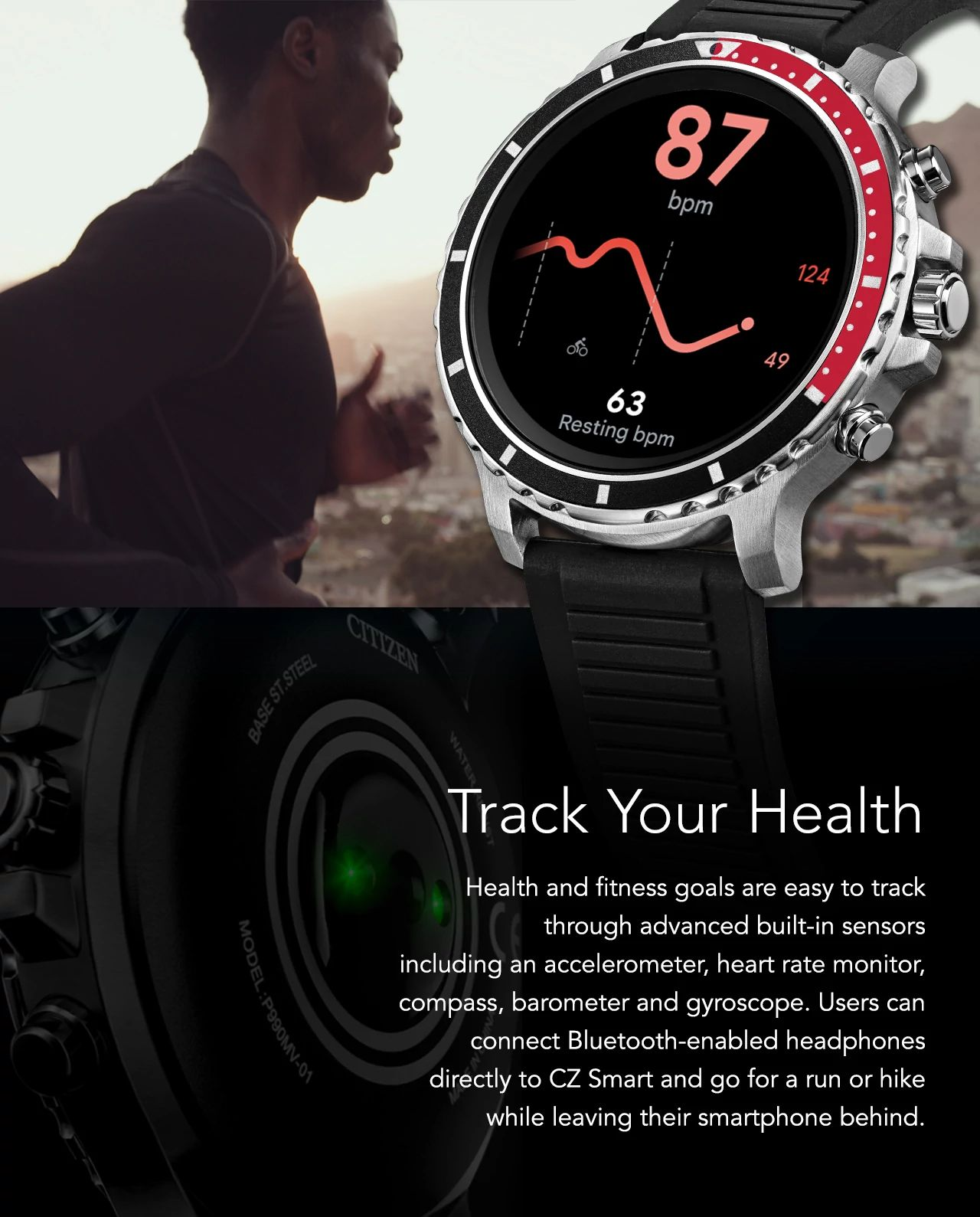 Health and fitness goals are easy to track through advanced built-in sensors including an accelerometer, heart rate monitor, compass, barometer and gyroscope. Users can connect Bluetooth-enabled headphones directly to CZ Smart and go for a run or hike while leaving their smartphone behind.
