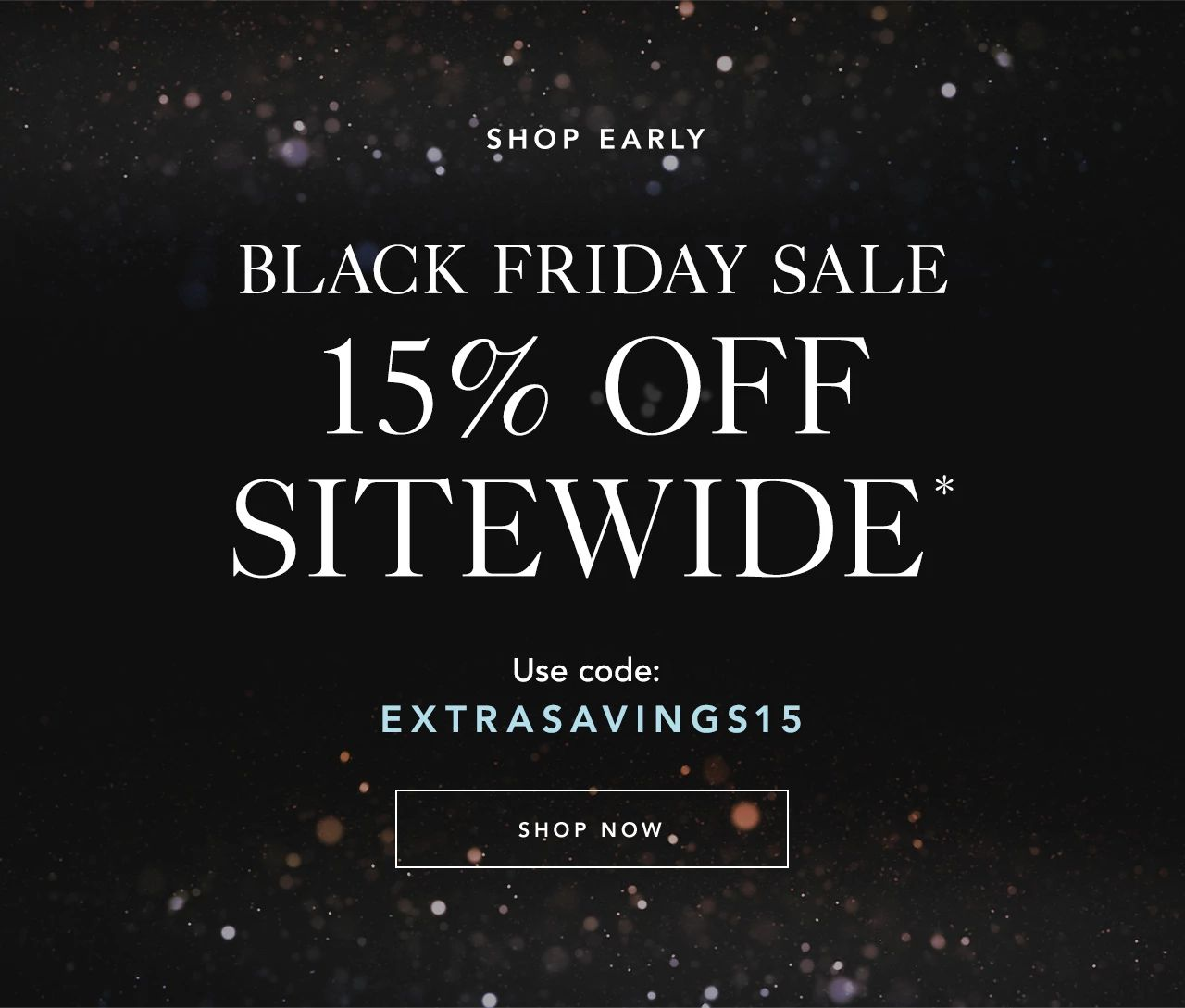 Black Friday Sale: Extra 15% off sitewide.* Use code: EXTRASAVINGS15