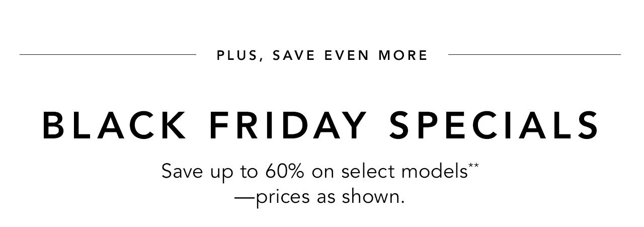 Black Friday Specials - Save up to 60% off on select models** --prices as shown.