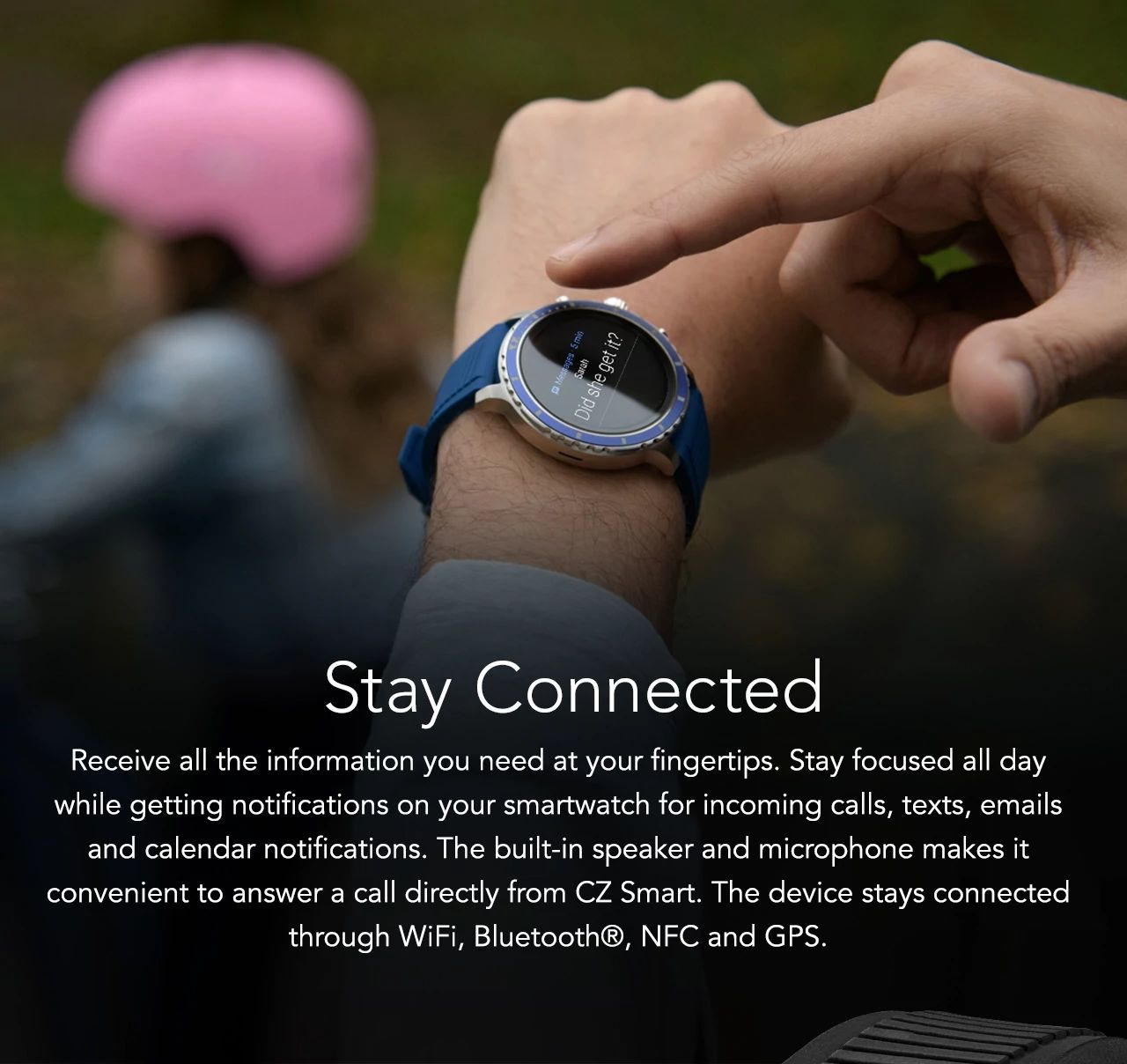 Receive all the information you need at your fingertips. Stay focused all day while getting notifications on your smartwatch for incoming calls, texts, emails and calendar notifications. The built-in speaker and microphone makes it convenient to answer a call directly from CZ Smart. The device stays connected through WiFi, Bluetooth®, NFC and GPS.