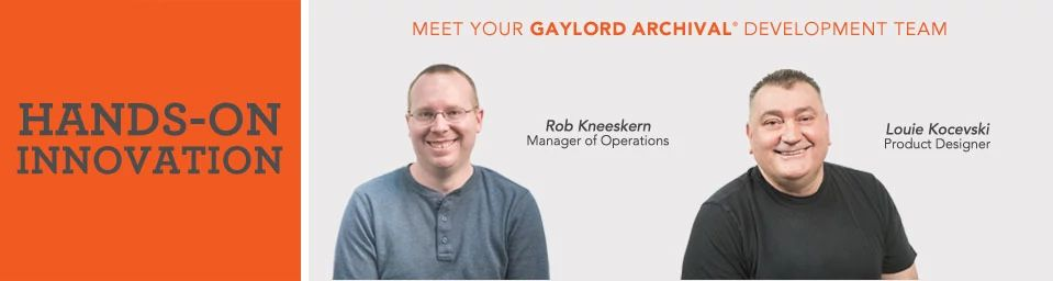 Hands-on Innovation. Meet your Gaylord Archival Development Team: Rob Kneeskern, Manager of Operations; Louie Kocevski, Product Designer