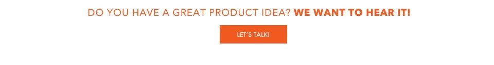 Do you have a great product idea? We want to hear it! Let's Talk >