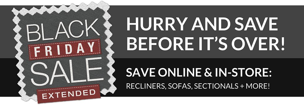 Black Friday Sale Extended! Hurry and save before it's over! Save online & in-store. Great deals on recliners, sofas, and more!