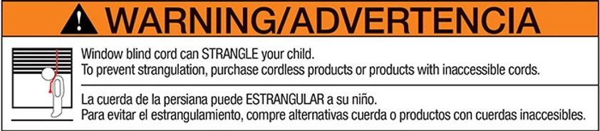 Warning Label that says Window blind cord can strangle your child. To prevent strangulation, purchase cordless products or products with inaccessible cords.