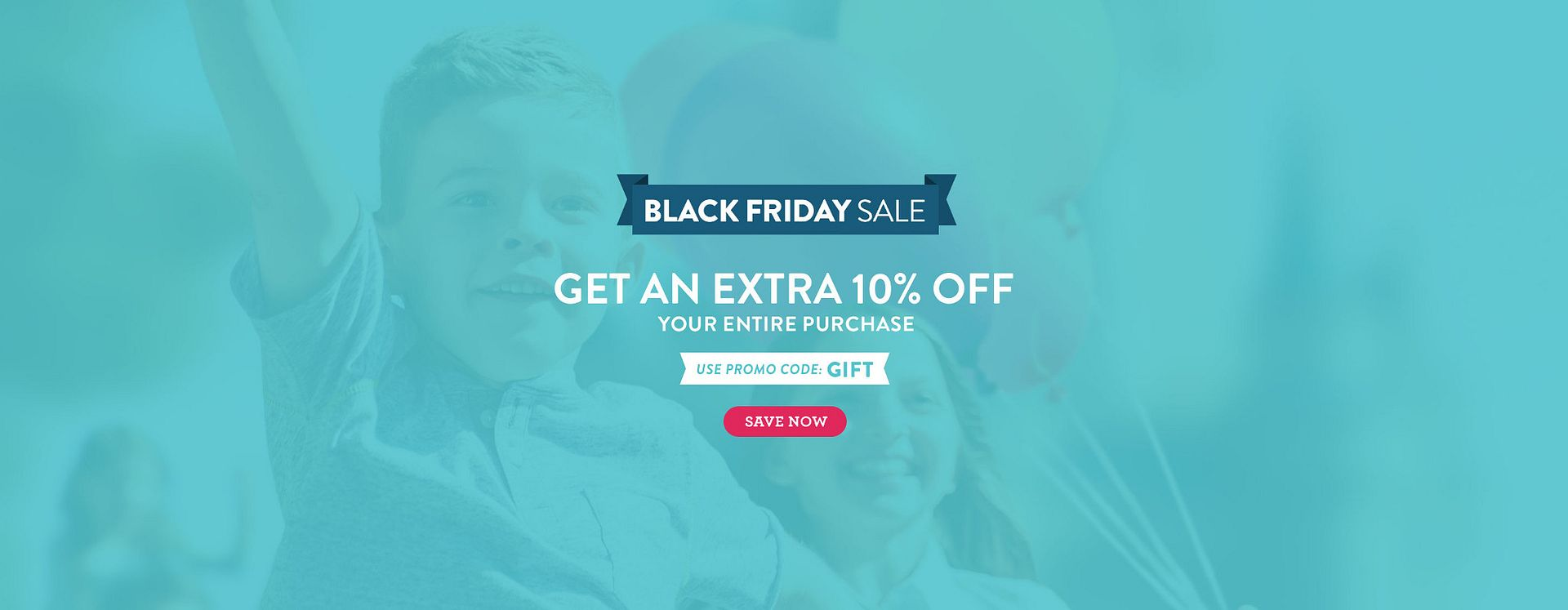 Black Friday Sale, get an extra 10 percent off your entire purchase! Use Promo Code GIFT